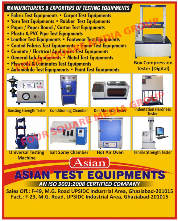Testing Equipments, Fabric Testing Equipments, Carpet Testing Equipments, Yarn Testing Equipments, Rubber Testing Equipments, Paper Testing Equipments, Paper Board Testing Equipments, Carton Testing Equipments, Plastic Pipe Testing Equipments, PVC Pipe Testing equipments, Leather Testing Equipments, Footwear Testing Equipments, Coated Fabric Testing equipments, Foam Testing Equipments, Conduit Appliance Testing Equipments, Electrical Appliance Testing Equipments, General Lab Equipments, Metal Testing Equipments, Plywood Testing Equipments, Laminates Testing Equipments, Automobile Testing Equipments, Paint Testing Equipments, Bursting strength Testers, Conditioning Chambers, Din Abrasion Testers, Indentation Hardness Testers, Univeresal Testing Machines, Salt Spray Chambers, Hot Air Oven, Tensile Strength Testers, Digital Box Compression Tester,Plastic Testing Equipments, Metal Testing Machines, Wood Testing Equipments, Automobile Testing Machines