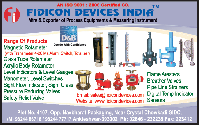 Process Equipments, Measuring Instruments, Magnetic Rotometers, Glass Tube Rotameters, Acrylic Body Rotameters, Level Indicators, Level Gauges, Manometers, Level Switches, Sight Flow Indicators, Sight Glass Pressure Reducing Valves, Safety Relief Valves, Flame Arresters, Breather Valves, Pipe Line Strainers, Digital Temp Indicator Sensors,Rotamerers, Measuring Indicators