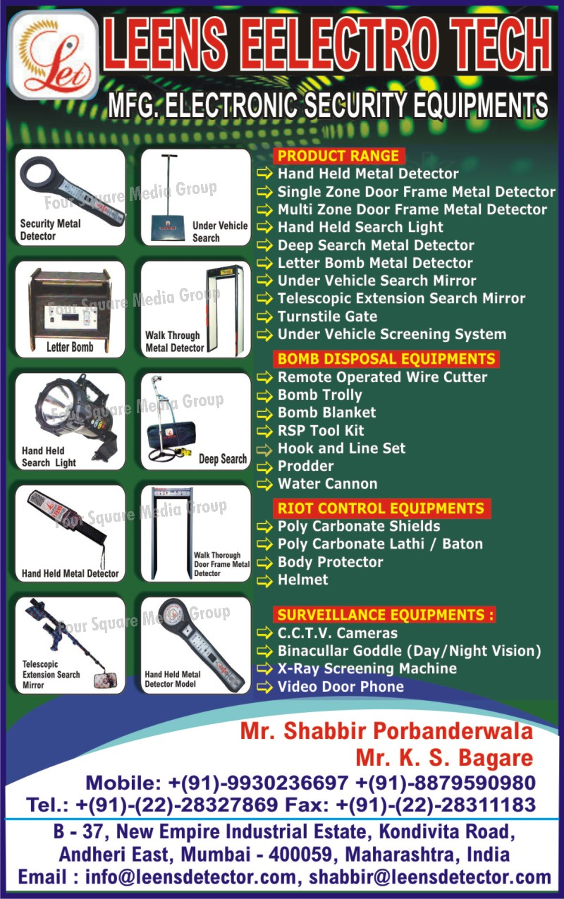 Hand Held Metal Detectors, Door Frame Metal Detectors, , Hand Held Search Lights, Deep Search Metal Detectors, Letter Bomb Metal Detectors, Under Vehicle Search Mirrors, Telescopic Extension Search Mirrors, Turnstile Gate, Under Vehicle Screening Systems, Bomb Disposal Equipments, Remote Operated Wire Cutter, Bomb Trolley, Bomb Blanket, RSP Tool Kit, Prodder, Water cannon, Riot Control Equipments, Polycarbonate Shields, Polycarbonate Lathi, Polycarbonate Baton, Body Protectors, Helmets, Surveillance Equipments, CCTV Cameras, Binocular Goggle, X ray Screening Machines, Video Door Phones, Electronic Security Equipments,Security Metal Detector, Metal Detector, Telescopic Extension Search Mirror, Deep Search, Letter Bomb, Safety Products