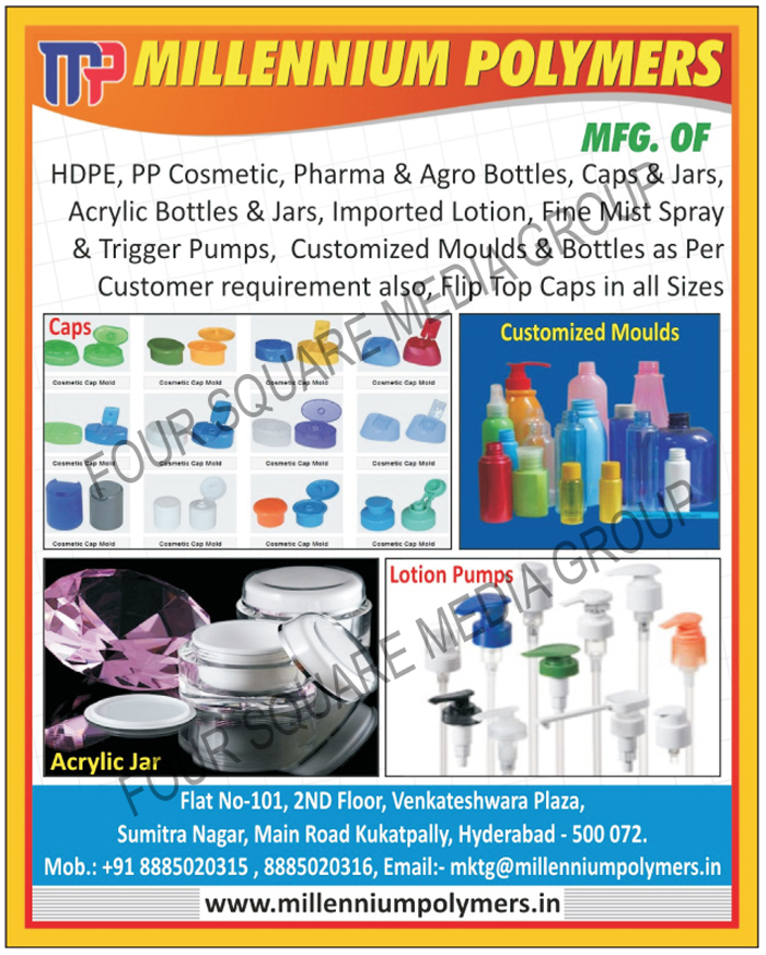 HDPE Cosmetic Bottles, HDPE Cosmetic Jars, PP Cosmetic Bottles, PP Cosmetic Jars, Pharma Bottles, Agro Bottles, Pharma Jars, HDPE Caps, Agro Jars, Acrylic Bottles, Acrylic Jars, Lotion Pumps, Fine Mist Sprayer Pumps, Trigger Pumps, Customized Moulds, Customized Bottles, Flip Top Caps,Cosmetic Bottle, Cosmetic Jars, Hair Oil Bottles, Shampoo Bottles, Lady Shape Bottle, Hand Wash Bottle, Trigger Spray Pump, Toilet Cleaner Bottle, Long Round Bottle, Cream Jars, Lotion Pumps, Injection Moulds, Blow Moulds, Dispenser Pumps