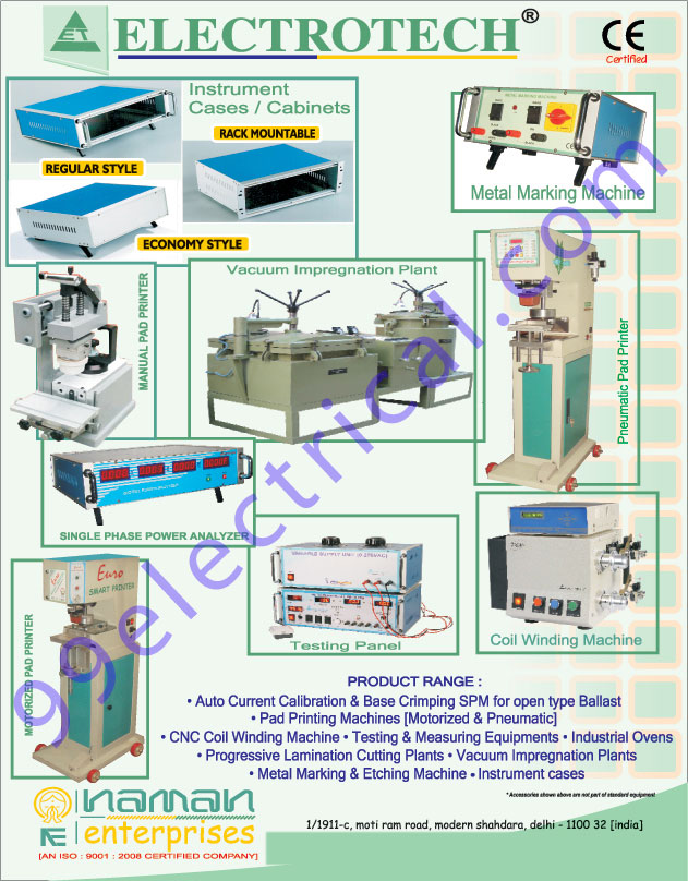 Pad Printing Machines, Cliches, Tampon, Ink Cups, Rings, Manual Pad Printer, Vacuum Impregnation Plant, Pneumatic Pad Printer, Single Phase Coil Winding Machines, Motorized Pad Printer, Auto Current Calibration, Base Crimping, Testing Equipments, Progressive Lamination Cutting Plants, Etching Machine, Auto Current Calibration Special Purpose machines for Open Type Blasts, Base Crimping Special purpose Machine for Open Type Blast, Pneumatic Pad Printing Machines, Motorized Pad Printing Machines, Pad printing machine accessories, Pad Inks, Metal Rings, Silicon Pads, Fixtures, Ceramic Rings, Electrical Machines, Cabinets, Electrical Equipments, Crimping SPM, Metal Marking Machines, Instrument Cases, Instrument Cabinets, Power Analyzer, Testing Panel, Coil Winding Machine, Pad Printing Machine, CNC Coil Winding Machine, Industrial Ovens, Testing  equipments, Measuring Equipments