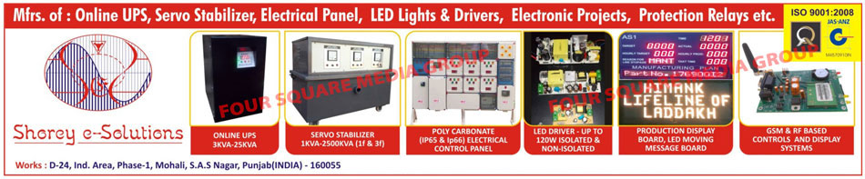 Online UPS, Servo Stabilizers, Electrical Panels, Poly Carbonate Elecrical Control Panels, Led Lights, Led Drivers, Electronic Projects, Protection Relays, Production Display Boards, Led Moving Message Boards, GSM Based Controls, RF Based Controls, Display Systems