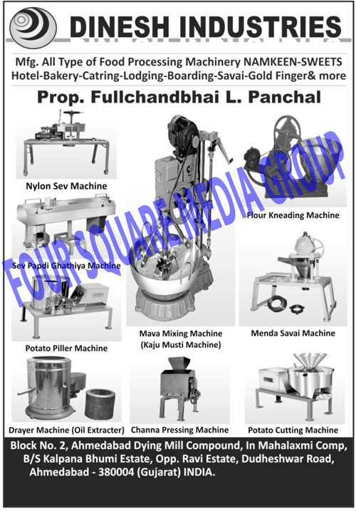 Menda Savai Machines, Channa Processing Machines, Dryer Machines, Oil Execters, Potato Piller Machines, Potato Cutting Machines, Mava Mixing Machines, Mawa Mixing Machines, Kaju Musti Machines, Nylon Sev Machines, Sav Papdi Ghathiya Machines, Flour Kneading Machines, Flour Screening Machine, Food Processing Machines, Channa Pressing Machines, Milk Mava Making Machines, Milk Mawa Making Machines, Namkeen Making Machines, Sweets Machines, Hotel Machines, Bakery Machines, Catering Machines, Lodging Machines, Boarding Machines, Savai Machines, Gold Finger Machines, Meda Sevai Machine, Maida Seviya Machines, Maida Sewiya Machines